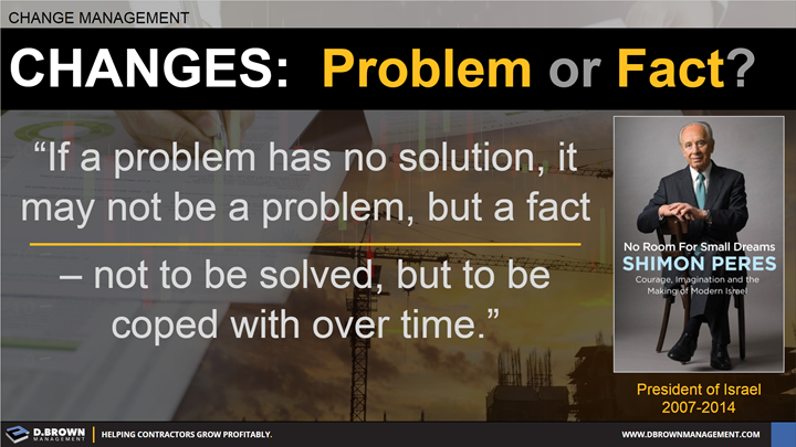 Change Management: Problem or Fact? Quote: If a problem has no solution, it may not be a problem but a fact not to be solved, but to be coped with over time. Book: No Room For Small Dreams by Simon Peres.