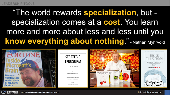 Leadership Tools: Quote: The world rewards specialization, but specialization comes at a cost. You learn more and more about less and less until you know everything about nothing. Nathan Myhrvoid.