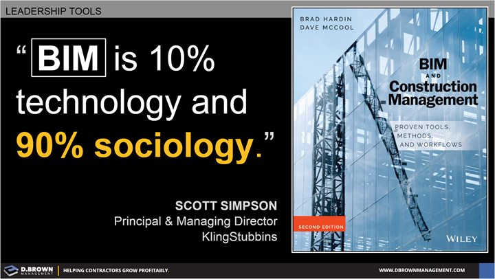 Leadership Tools: Quote: BIM is 10% technology and 90% sociology. Scott Simpson. Book: BIM and Construction Management by Brad Hardin and Dave McCool.