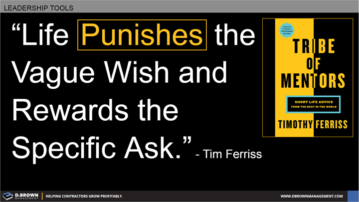 Quote: Life Punishes the vague wish and rewards the specific ask. Tim Ferriss. Book: Tribe of Mentors by Timothy Ferriss.