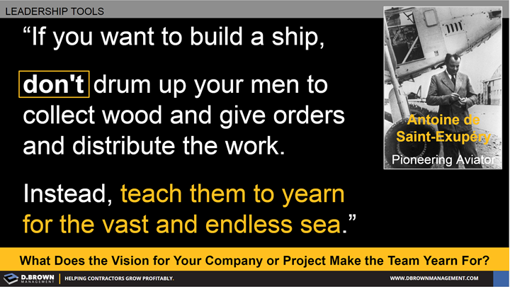 Quote: If you want to build a ship, don't drum up your men to collect wood and give orders and distribute the work. Instead, teach them to yearn for the vast and endless sea. Antoine de Saint-Exupery
