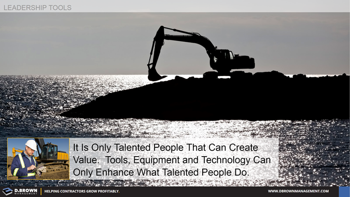 Leadership Tools: It is only talented people that can create value. Tools, Equipment, and Technology can only enhance what talented people do.
