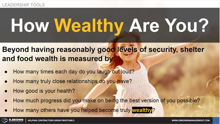 Leadership Tools: How Wealthy Are You? Beyond having reasonably good levels of security, shelter, and food... wealth is measured by..