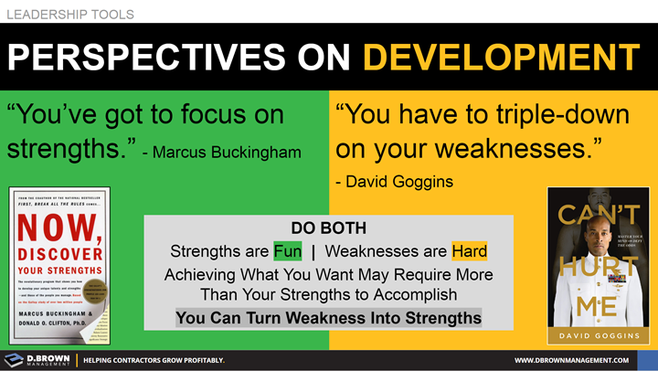 Leadership Tools: Perspectives on Development. Quote: You've got to focus on strengths. Marcus Buckingham. Quote: You have to triple-down on your weaknesses. David Goggins.