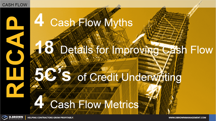 Cash Flow: Recap. 4 Cash Flow Myths, 18 Details for Improving Cash Flow, 5C's of Credit Underwriting, and 4 Cash Flow Metrics.