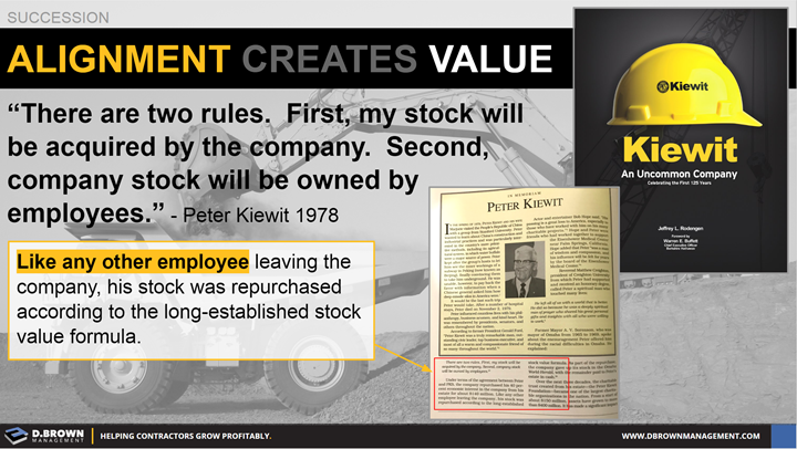 Succession: Alignment Creates Vale. Quote: There are two rules. First, my stock will be acquired by the company. Second, company stock will be owned by employees. Peter Kiewit 1978