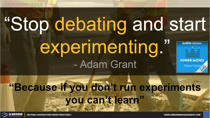 Quote: Stop debating and start experimenting. Because if you don't run experiments you can't learn. Adam Grant from Power Moves.