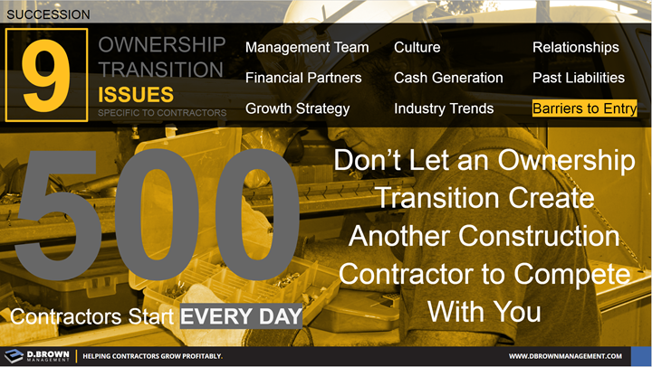 Succession: Ownership Transition Issues - Number 9 Barrier to Entry. Don't Let an Ownership Transition Create Another Construction Contractor to Compete With You.