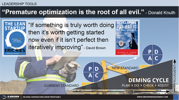 Leadership Tools: Deming Cycle, Plan, Do, Check, Adjust. Quote: Premature Optimization is the roof of all evil. Donald Knuth. Quote: If something is truly worth doing then it's worth getting started now even if it isn't perfect then iteratively improving. David Brown.
