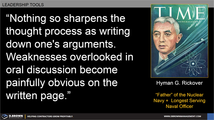 Quote: Nothing so sharpens the thought process as writing down one's arguments. Weaknesses overlooked in oral discussion become painfully obvious on the written page. Hyman G. Rickover.