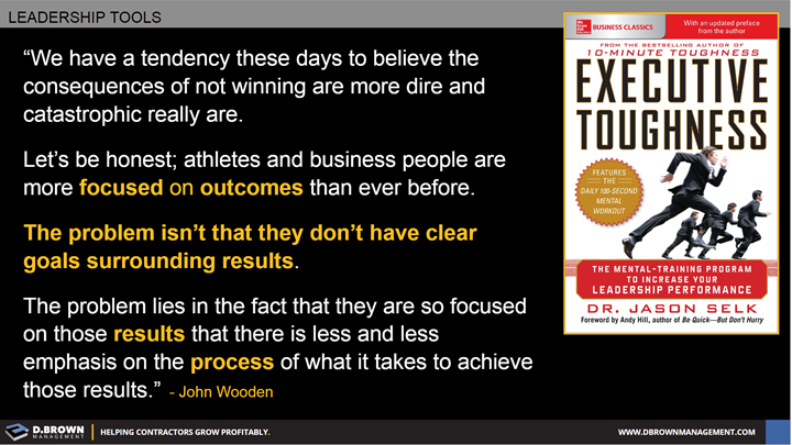 Quote: The problem lies in the fact that they are so focused on those results that there is less and less emphasis on the process of what it takes to achieve those results. John Wooden. Book: Executive Toughness by Dr. Jason Selk.