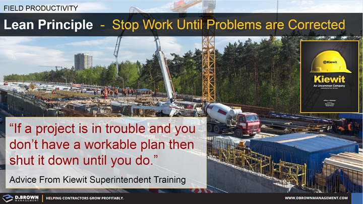 Field Productivity: Lean Principle, Stop Work Until Problems are Corrected. Quote: If a project is in trouble and you don't have a workable plan then shut it down until you do. Kiewit Superintendent Training.