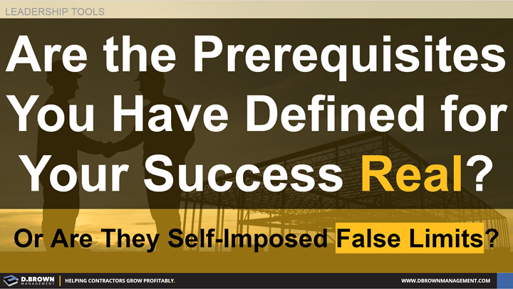 Leadership Tools: Are the Prerequisites you have defined for your success real? Or are they self-imposed false limits?