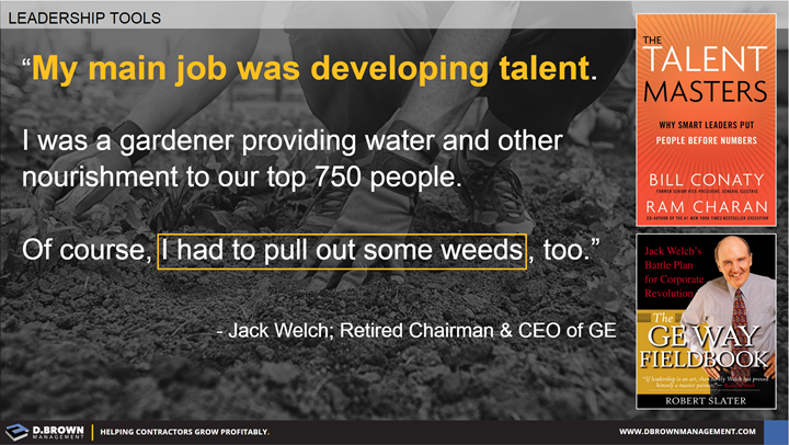 Quote: My main job was developing talent. I was a gardener providing water and other nourishment to our top 750 people. Of course, I had to pull out some weeds, too. Jack Welch, Retired Chairman & CEO of GE