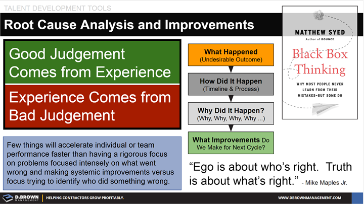 Talent Development Tools: Root Cause Analysis and Improvements. Quote: Ego is about who's right. Truth is about what's right. Mike Maples Jr. Book: Black Box Thinking by Matthew Syed.