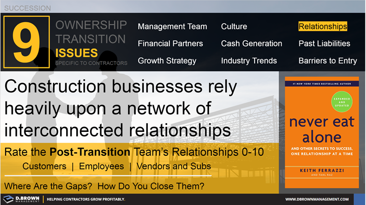 Succession: Ownership Transition Issues - Number 3 Relationships. Construction businesses rely heavily upon a network of interconnected relationships. Book: Never Eat Alone by Keith Ferrazzi.