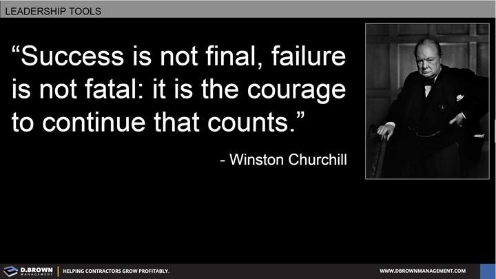 Quote: Success is not final, failure is not fatal: it is the courage to continue that counts. Winston Churchill.