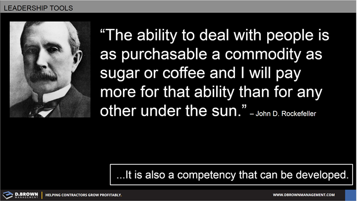 Quote: The ability to deal with people is as purchasable a commodity as sugar or coffee and I will pay more for that ability than for any other under the sun. John D Rockefeller
