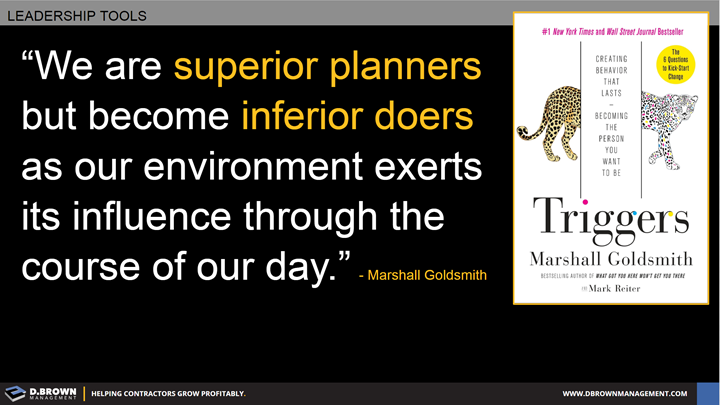 Quote: We are superior planners but become inferior doers as our environment exerts its influence through the course of our day. Marshall Goldsmith.